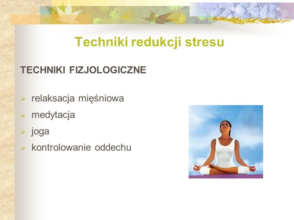 TECHNIKI FIZJOLOGICZNE  relaksacja mięśniowa  medytacja  joga  kontrolowanie oddechu Techniki redukcji stresu
