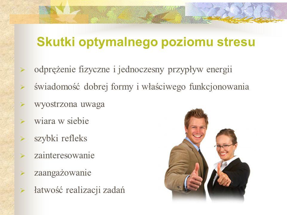 Skutki optymalnego poziomu stresu  odprężenie fizyczne i jednoczesny przypływ energii  świadomość dobrej formy i właściwego funkcjonowania  wyostrzona uwaga  wiara w siebie  szybki refleks  zainteresowanie  zaangażowanie  łatwość realizacji zadań