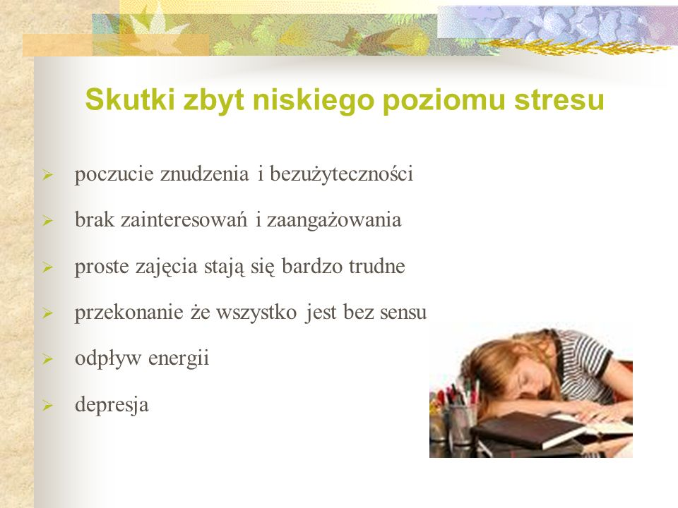  poczucie znudzenia i bezużyteczności  brak zainteresowań i zaangażowania  proste zajęcia stają się bardzo trudne  przekonanie że wszystko jest bez sensu  odpływ energii  depresja Skutki zbyt niskiego poziomu stresu