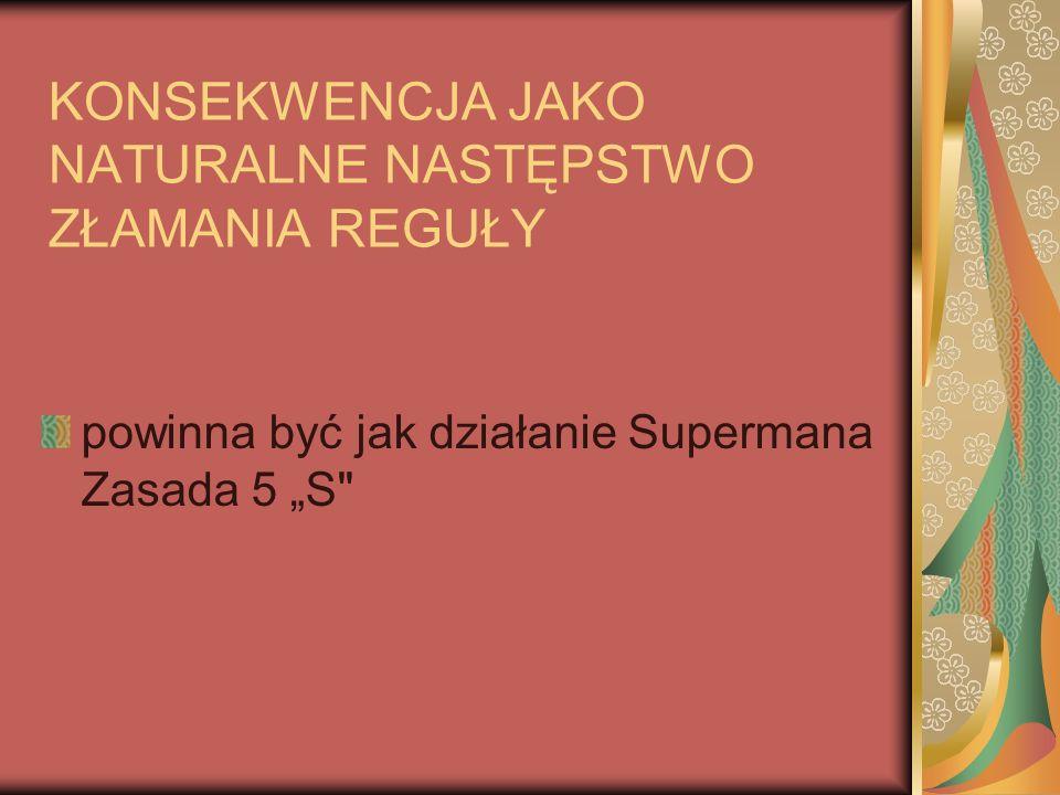 """KONSEKWENCJA JAKO NATURALNE NASTĘPSTWO ZŁAMANIA REGUŁY powinna być jak działanie Supermana Zasada 5 """"S"""