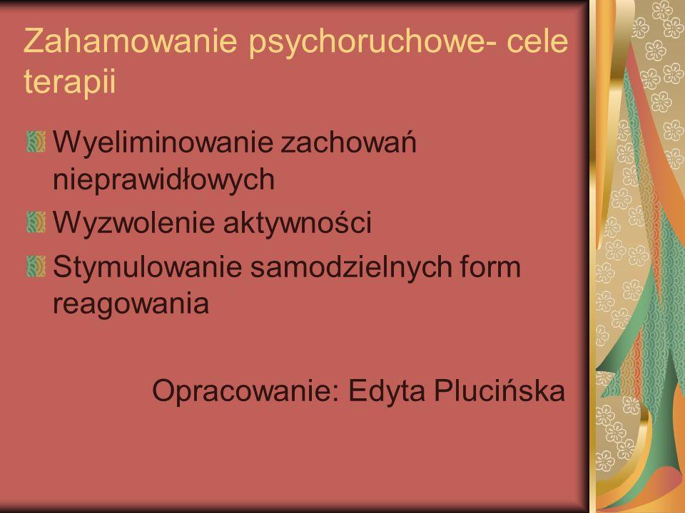 Zahamowanie psychoruchowe- cele terapii Wyeliminowanie zachowań nieprawidłowych Wyzwolenie aktywności Stymulowanie samodzielnych form reagowania Opracowanie: Edyta Plucińska