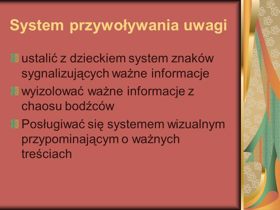 System przywoływania uwagi ustalić z dzieckiem system znaków sygnalizujących ważne informacje wyizolować ważne informacje z chaosu bodźców Posługiwać się systemem wizualnym przypominającym o ważnych treściach