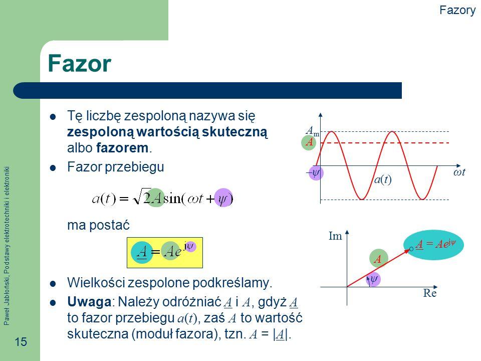 Paweł Jabłoński, Podstawy elektrotechniki i elektroniki 15 Tę liczbę zespoloną nazywa się zespoloną wartością skuteczną albo fazorem. Fazor przebiegu