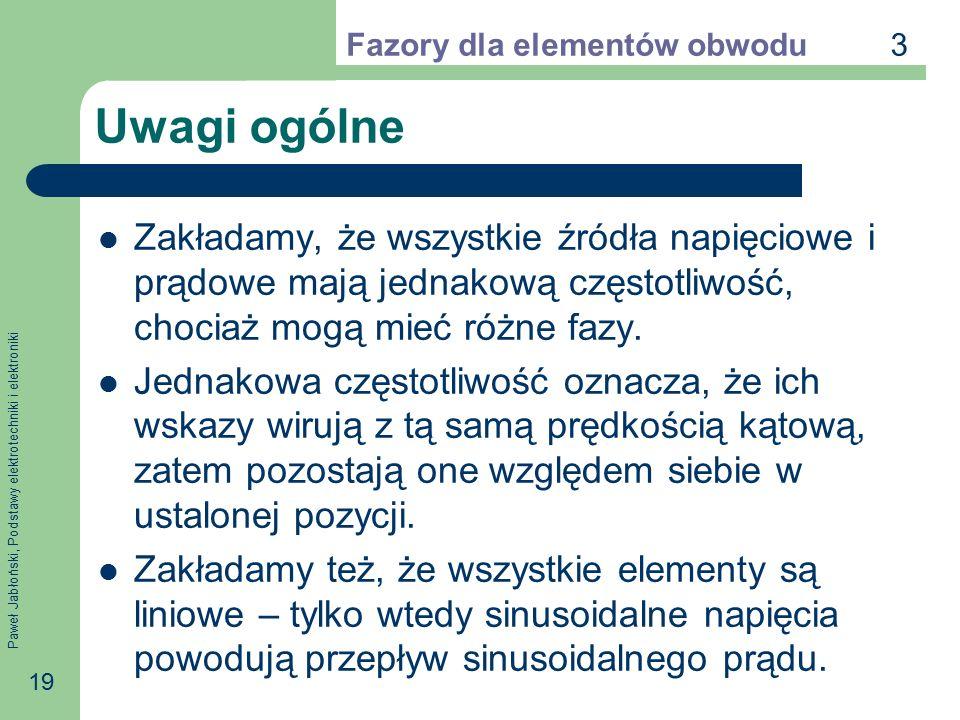 Paweł Jabłoński, Podstawy elektrotechniki i elektroniki 19 Uwagi ogólne Zakładamy, że wszystkie źródła napięciowe i prądowe mają jednakową częstotliwo