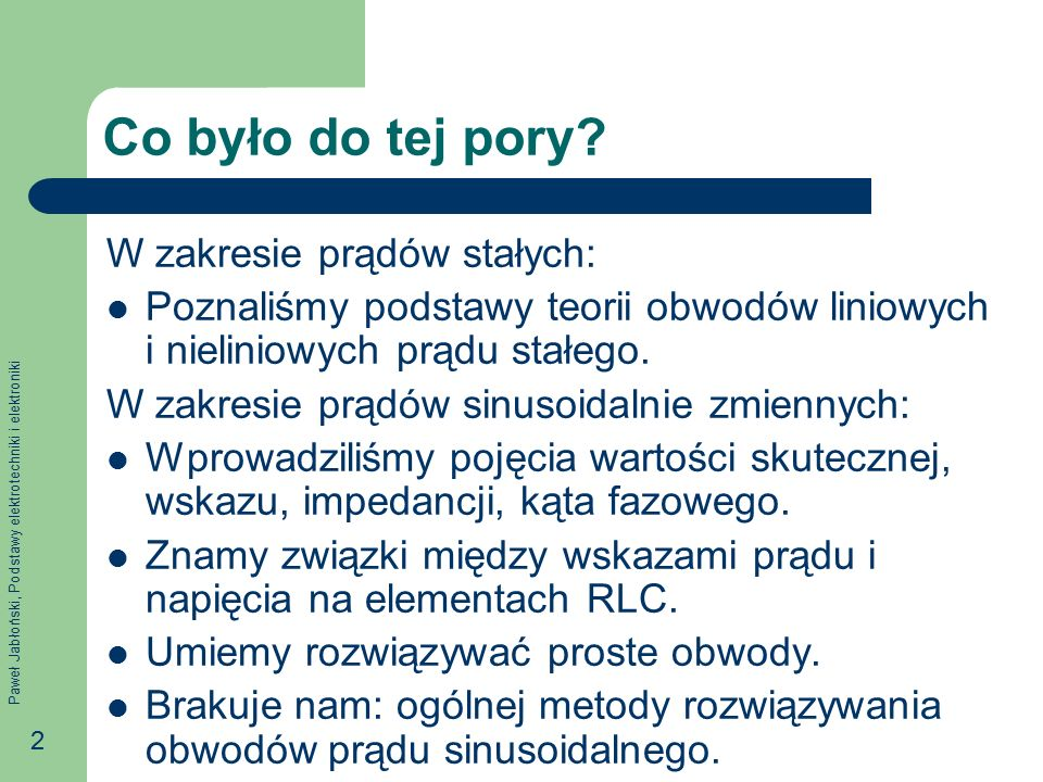 Paweł Jabłoński, Podstawy elektrotechniki i elektroniki 3 Na tym wykładzie Cel: Zapoznanie się z symboliczną metodą analizy obwodów prądu sinusoidalnego.