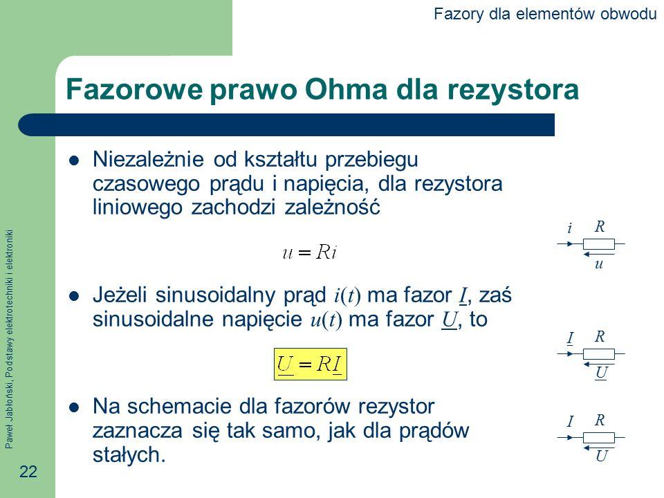 Paweł Jabłoński, Podstawy elektrotechniki i elektroniki 22 Fazorowe prawo Ohma dla rezystora Niezależnie od kształtu przebiegu czasowego prądu i napię