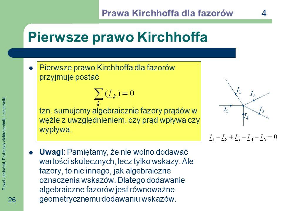 Paweł Jabłoński, Podstawy elektrotechniki i elektroniki 26 Pierwsze prawo Kirchhoffa Pierwsze prawo Kirchhoffa dla fazorów przyjmuje postać tzn. sumuj
