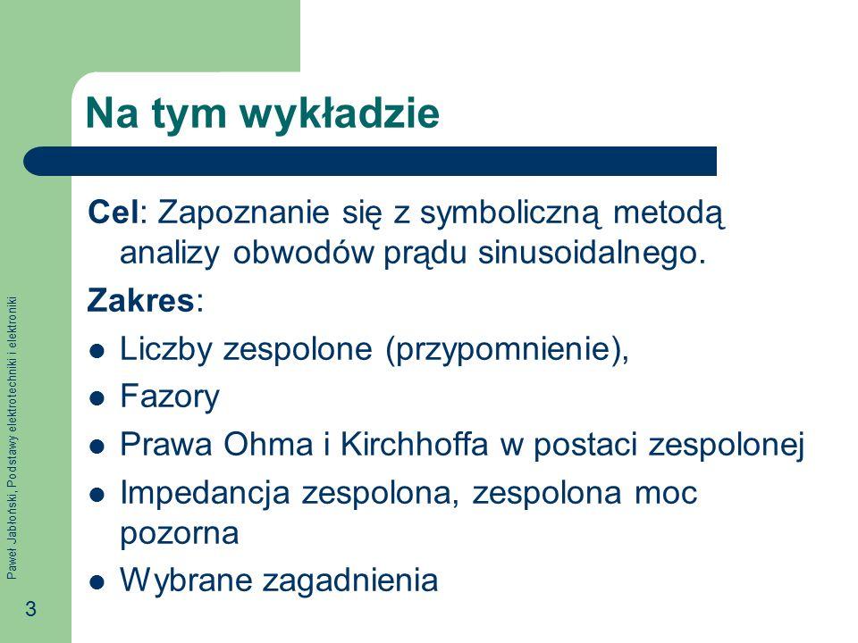 Paweł Jabłoński, Podstawy elektrotechniki i elektroniki 3 Na tym wykładzie Cel: Zapoznanie się z symboliczną metodą analizy obwodów prądu sinusoidalne