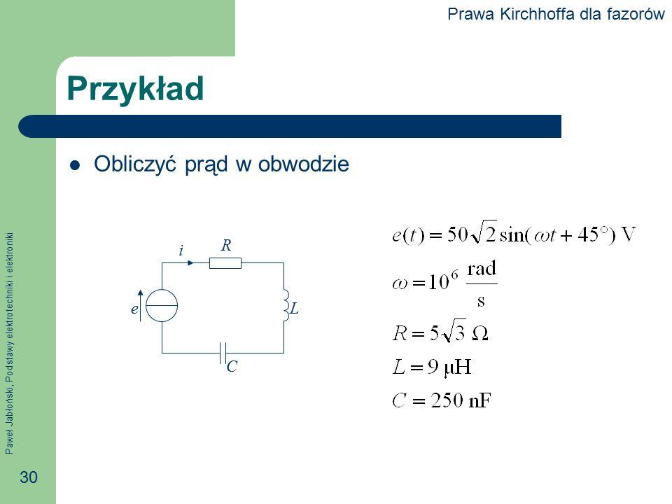 Paweł Jabłoński, Podstawy elektrotechniki i elektroniki 30 Przykład Obliczyć prąd w obwodzie e i R L C Prawa Kirchhoffa dla fazorów