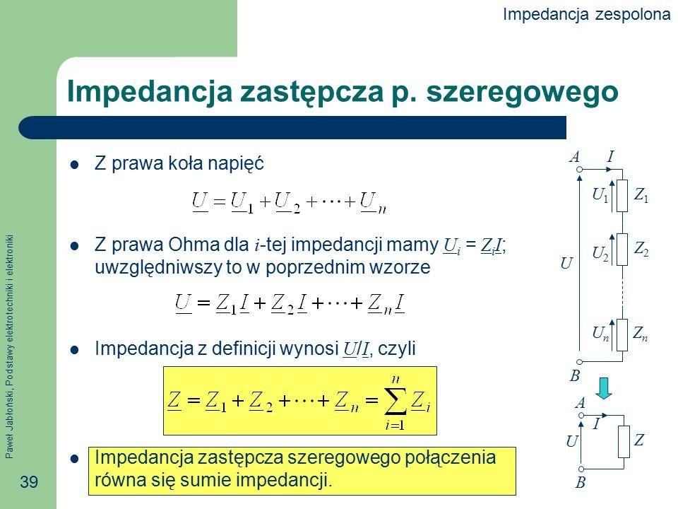 Paweł Jabłoński, Podstawy elektrotechniki i elektroniki 39 Impedancja zastępcza p. szeregowego Z prawa koła napięć Z prawa Ohma dla i -tej impedancji