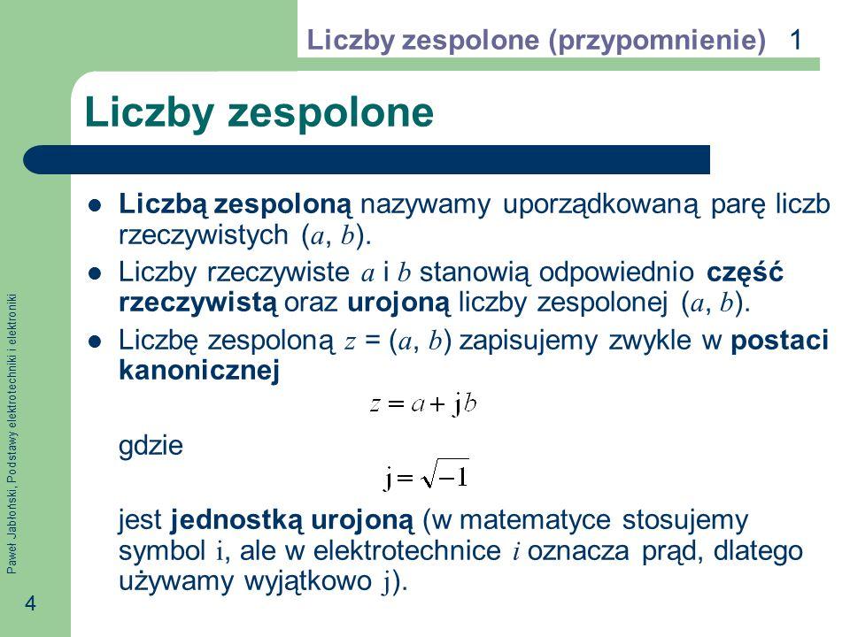 Paweł Jabłoński, Podstawy elektrotechniki i elektroniki 5 Działania arytmetyczne Działania arytmetyczne na liczbach zespolonych wykonuje się tak samo, jak na liczbach rzeczywistych z uwzględnieniem, że j 2 = −1: Liczby zespolone