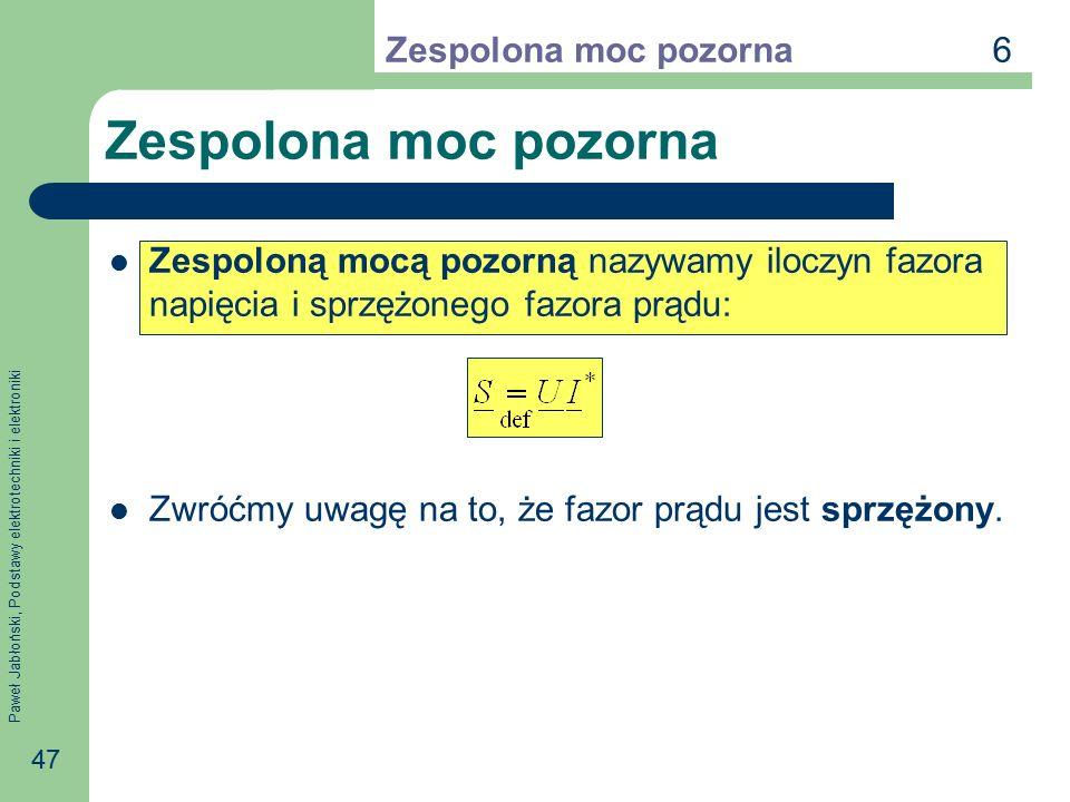 Paweł Jabłoński, Podstawy elektrotechniki i elektroniki 47 Zespolona moc pozorna Zespoloną mocą pozorną nazywamy iloczyn fazora napięcia i sprzężonego