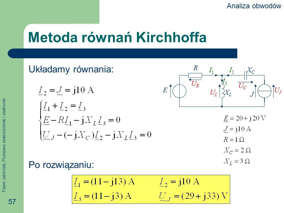 Paweł Jabłoński, Podstawy elektrotechniki i elektroniki 57 Metoda równań Kirchhoffa Układamy równania: Po rozwiązaniu: R E J XCXC XLXL I1I1 I2I2 I3I3