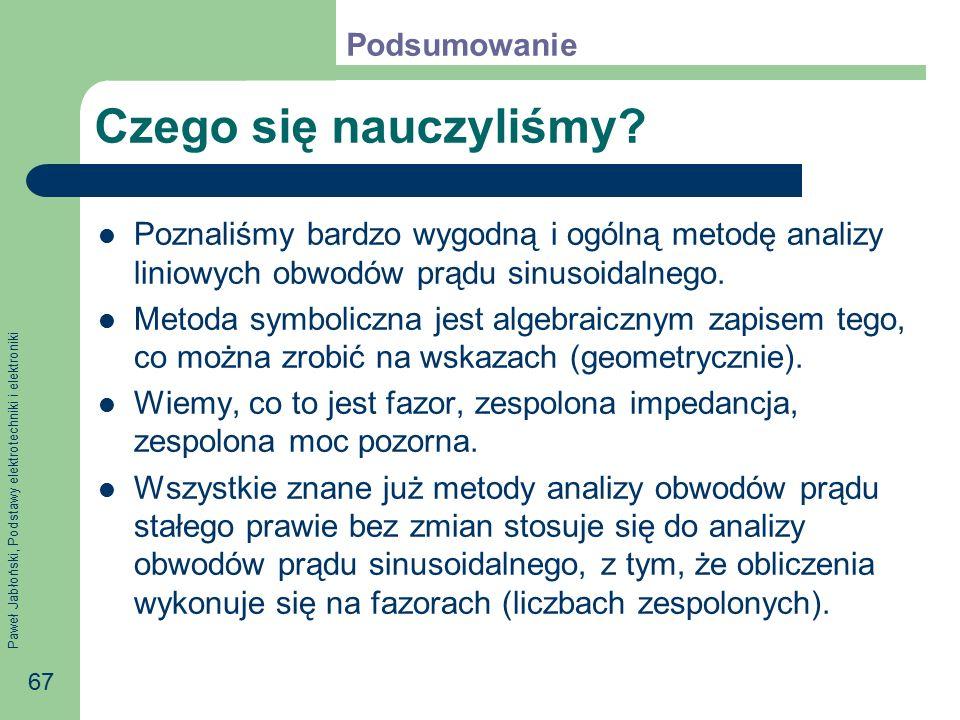 Paweł Jabłoński, Podstawy elektrotechniki i elektroniki 67 Czego się nauczyliśmy? Poznaliśmy bardzo wygodną i ogólną metodę analizy liniowych obwodów
