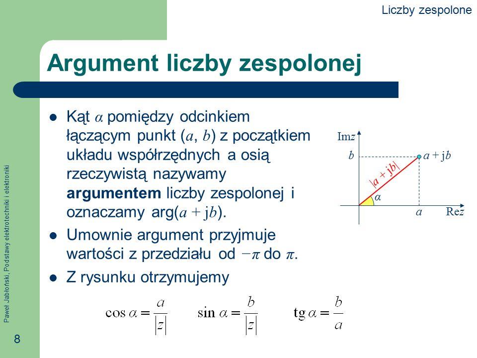 Paweł Jabłoński, Podstawy elektrotechniki i elektroniki 8 Argument liczby zespolonej Kąt α pomiędzy odcinkiem łączącym punkt ( a, b ) z początkiem ukł