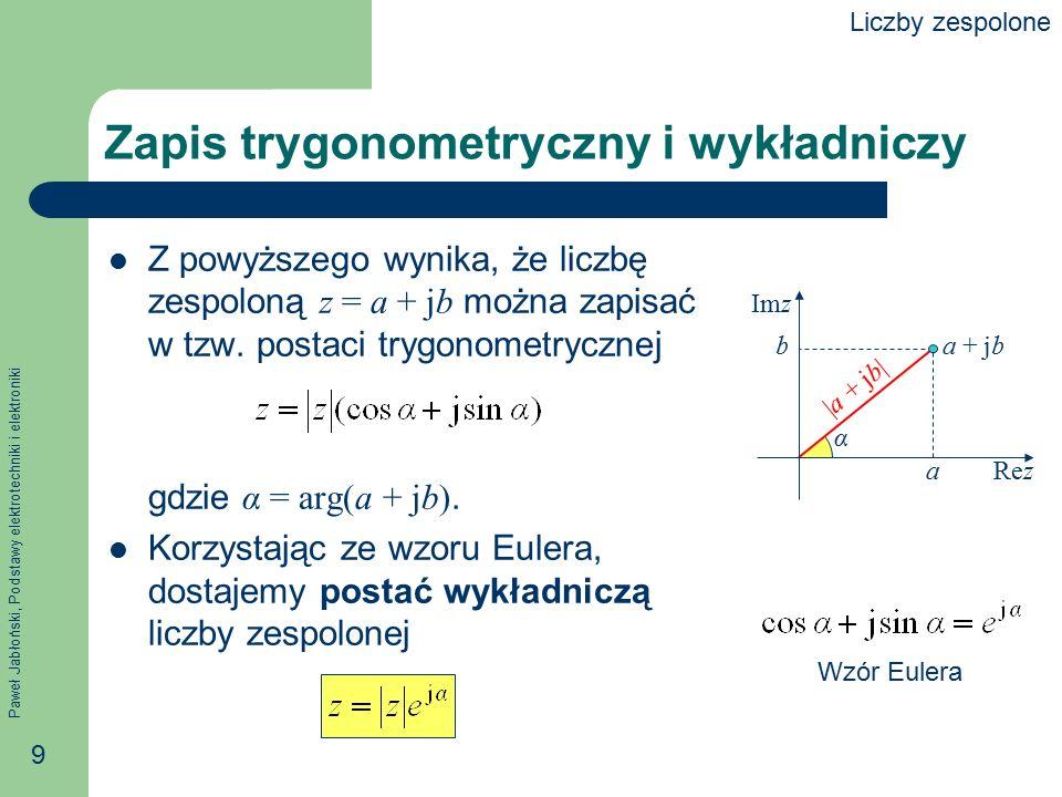 Paweł Jabłoński, Podstawy elektrotechniki i elektroniki 9 Zapis trygonometryczny i wykładniczy Z powyższego wynika, że liczbę zespoloną z = a + jb moż