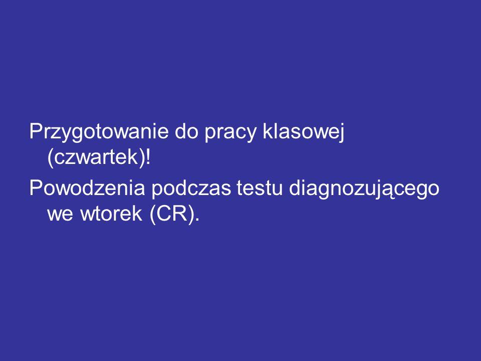 Przygotowanie do pracy klasowej (czwartek)! Powodzenia podczas testu diagnozującego we wtorek (CR).