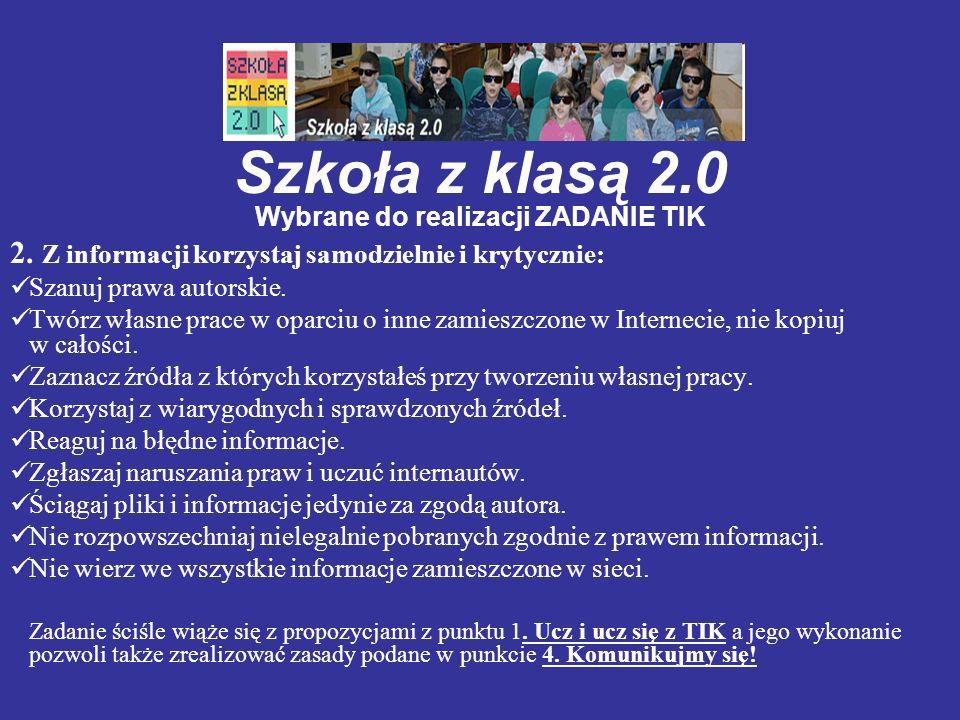 Szkoła z klasą 2.0 Wybrane do realizacji ZADANIE TIK 2. Z informacji korzystaj samodzielnie i krytycznie: Szanuj prawa autorskie. Twórz własne prace w