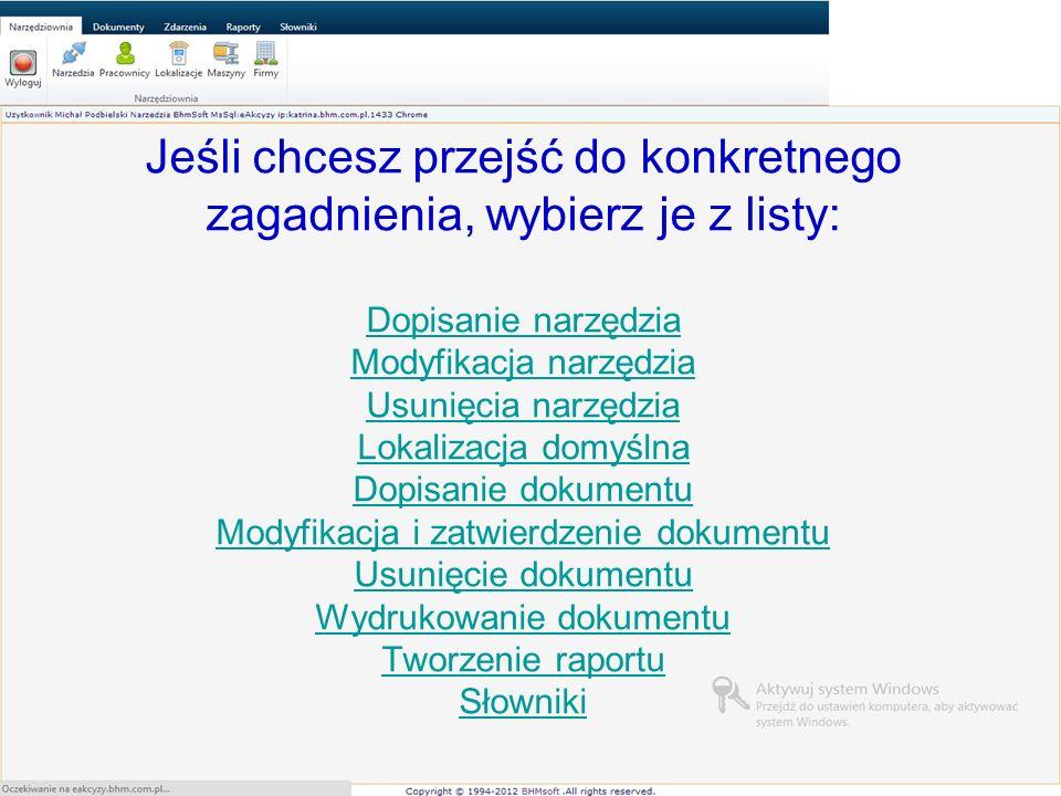 Jeśli chcesz przejść do konkretnego zagadnienia, wybierz je z listy: Dopisanie narzędzia Modyfikacja narzędzia Usunięcia narzędzia Lokalizacja domyślna Dopisanie dokumentu Modyfikacja i zatwierdzenie dokumentu Usunięcie dokumentu Wydrukowanie dokumentu Tworzenie raportu Słowniki Dopisanie narzędzia Modyfikacja narzędzia Usunięcia narzędzia Lokalizacja domyślna Dopisanie dokumentu Modyfikacja i zatwierdzenie dokumentu Usunięcie dokumentu Wydrukowanie dokumentu Tworzenie raportu Słowniki