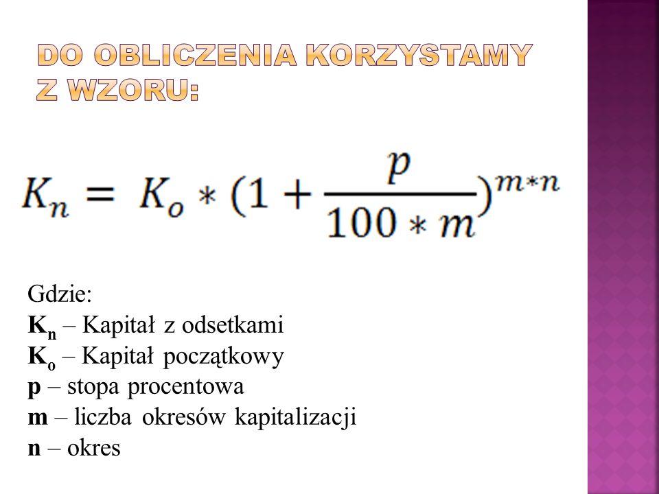 Gdzie: K n – Kapitał z odsetkami K o – Kapitał początkowy p – stopa procentowa m – liczba okresów kapitalizacji n – okres