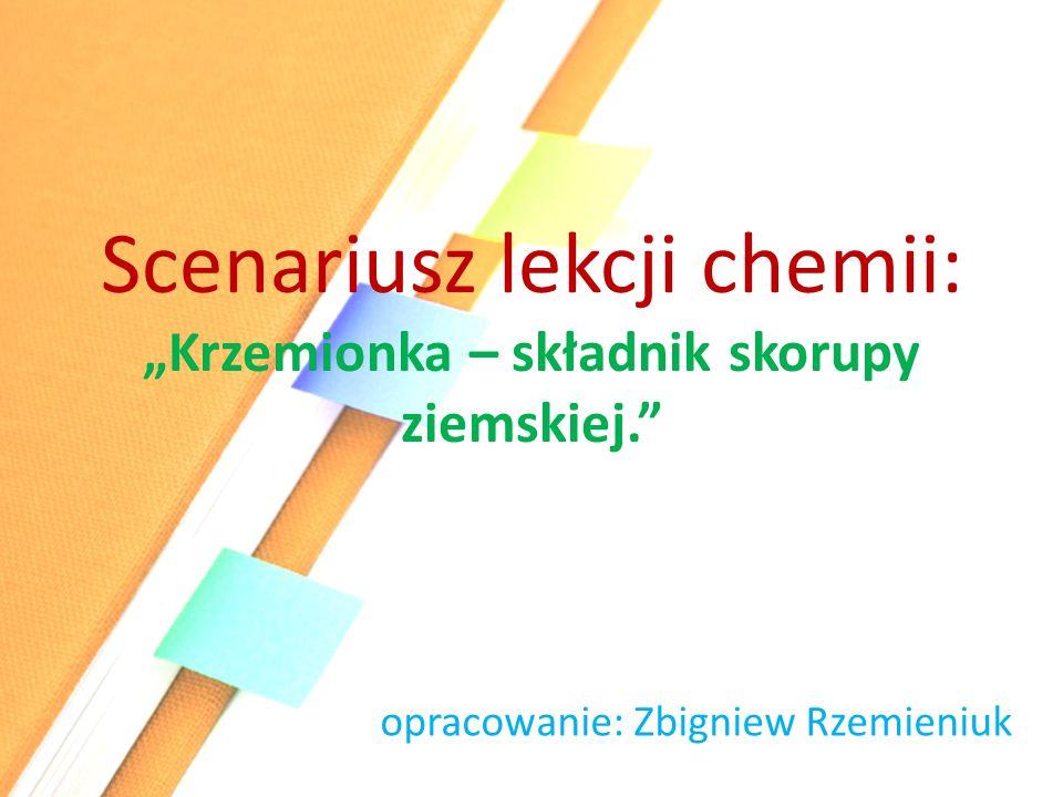 """Scenariusz lekcji chemii: """"Krzemionka – składnik skorupy ziemskiej. opracowanie: Zbigniew Rzemieniuk"""