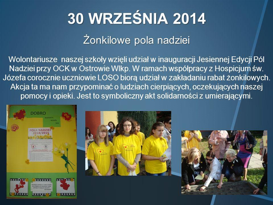 30 WRZEŚNIA 2014 Żonkilowe pola nadziei Wolontariusze naszej szkoły wzięli udział w inauguracji Jesiennej Edycji Pól Nadziei przy OCK w Ostrowie Wlkp.