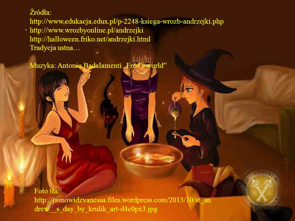 Źródła: http://www.edukacja.edux.pl/p-2248-ksiega-wrozb-andrzejki.php http://www.wrozbyonline.pl/andrzejki http://halloween.friko.net/andrzejki.html T