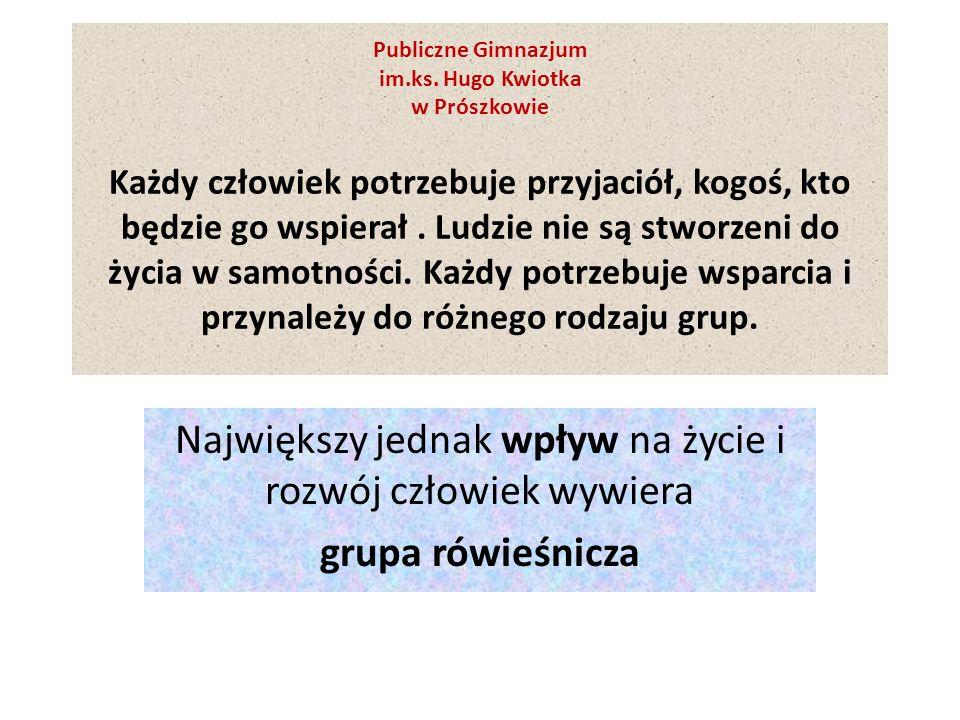 Publiczne Gimnazjum im.ks. Hugo Kwiotka w Prószkowie Każdy człowiek potrzebuje przyjaciół, kogoś, kto będzie go wspierał. Ludzie nie są stworzeni do ż