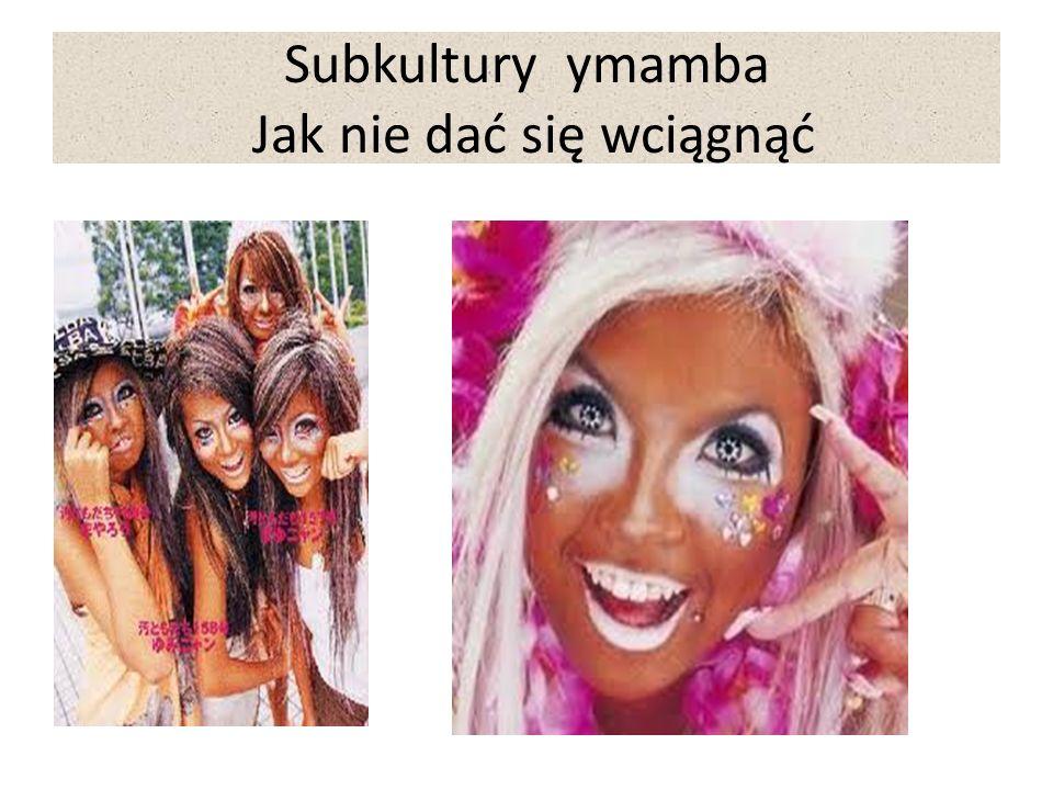 Subkultury ymamba Jak nie dać się wciągnąć