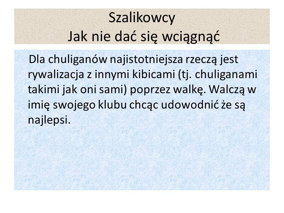 Szalikowcy Jak nie dać się wciągnąć Dla chuliganów najistotniejsza rzeczą jest rywalizacja z innymi kibicami (tj.