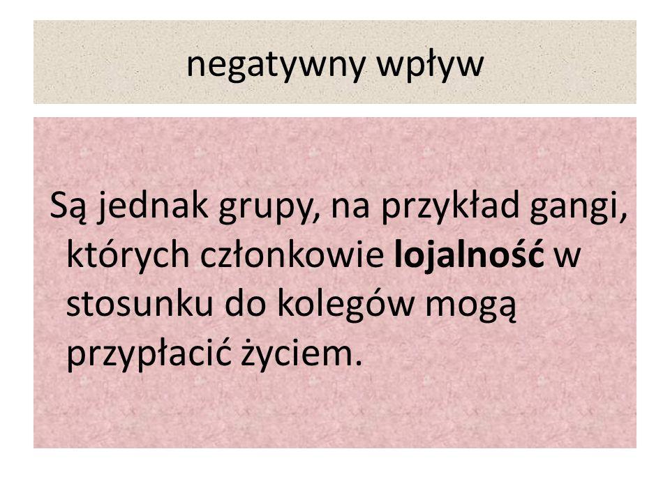 negatywny wpływ Są jednak grupy, na przykład gangi, których członkowie lojalność w stosunku do kolegów mogą przypłacić życiem.
