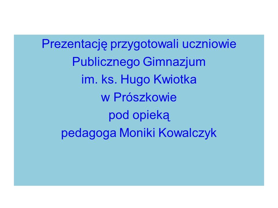 Prezentację przygotowali uczniowie Publicznego Gimnazjum im. ks. Hugo Kwiotka w Prószkowie pod opieką pedagoga Moniki Kowalczyk