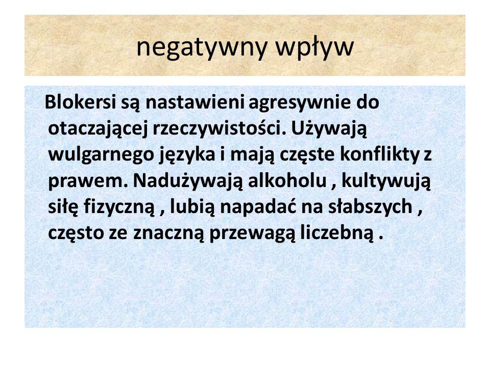 negatywny wpływ Blokersi są nastawieni agresywnie do otaczającej rzeczywistości. Używają wulgarnego języka i mają częste konflikty z prawem. Nadużywaj