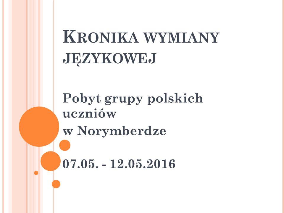 K RONIKA WYMIANY JĘZYKOWEJ Pobyt grupy polskich uczniów w Norymberdze 07.05. - 12.05.2016