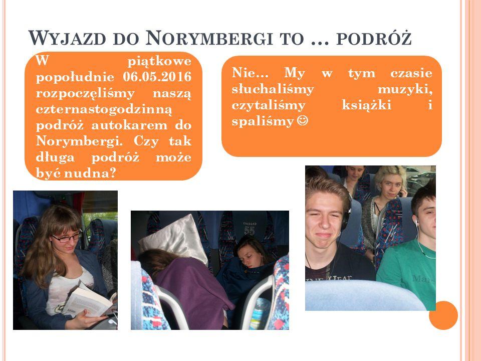 W YJAZD DO N ORYMBERGI TO … PODRÓŻ W piątkowe popołudnie 06.05.2016 rozpoczęliśmy naszą czternastogodzinną podróż autokarem do Norymbergi.