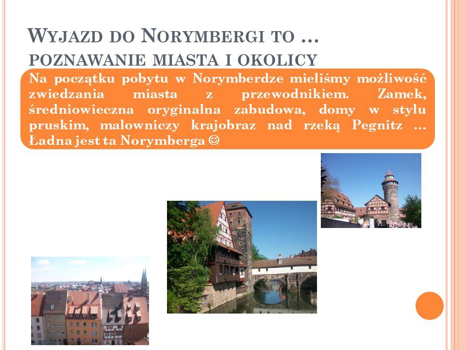 W YJAZD DO N ORYMBERGI TO … POZNAWANIE MIASTA I OKOLICY Na początku pobytu w Norymberdze mieliśmy możliwość zwiedzania miasta z przewodnikiem.
