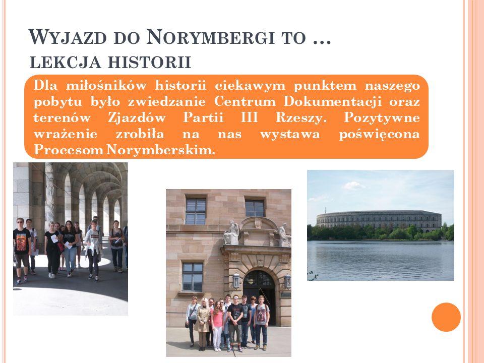 W YJAZD DO N ORYMBERGI TO … LEKCJA HISTORII Dla miłośników historii ciekawym punktem naszego pobytu było zwiedzanie Centrum Dokumentacji oraz terenów Zjazdów Partii III Rzeszy.