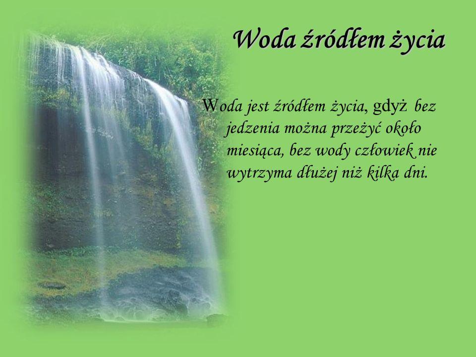 Woda źródłem życia Woda źródłem życia W oda jest źródłem życia, gdyż bez jedzenia można przeżyć około miesiąca, bez wody człowiek nie wytrzyma dłużej