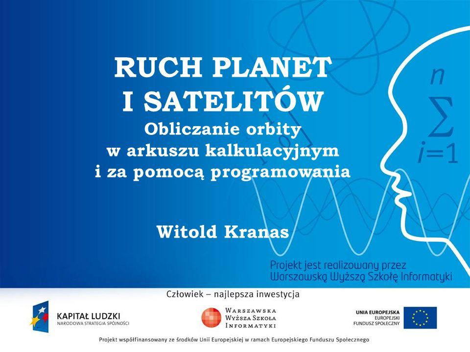 RUCH PLANET I SATELITÓW Obliczanie orbity w arkuszu kalkulacyjnym i za pomocą programowania Witold Kranas