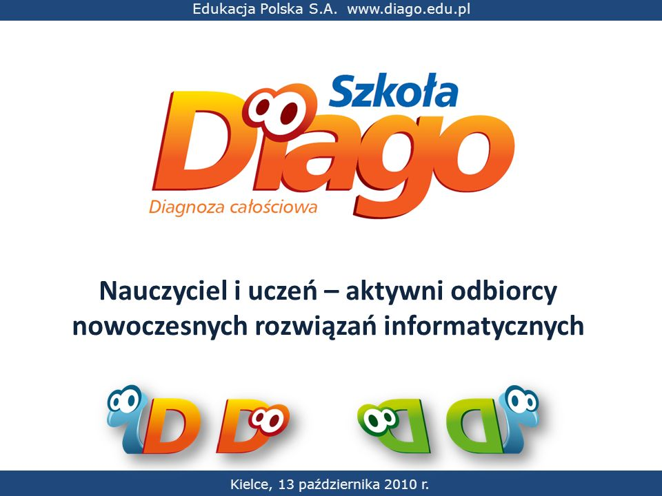 Kielce, 13 października 2010 r. Edukacja Polska S.A. www.diago.edu.pl Nauczyciel i uczeń – aktywni odbiorcy nowoczesnych rozwiązań informatycznych