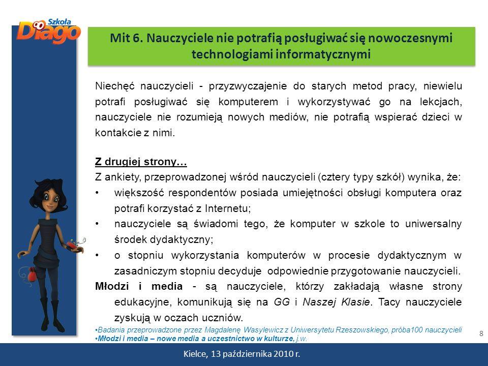 8 Kielce, 13 października 2010 r. Mit 6. Nauczyciele nie potrafią posługiwać się nowoczesnymi technologiami informatycznymi Niechęć nauczycieli - przy