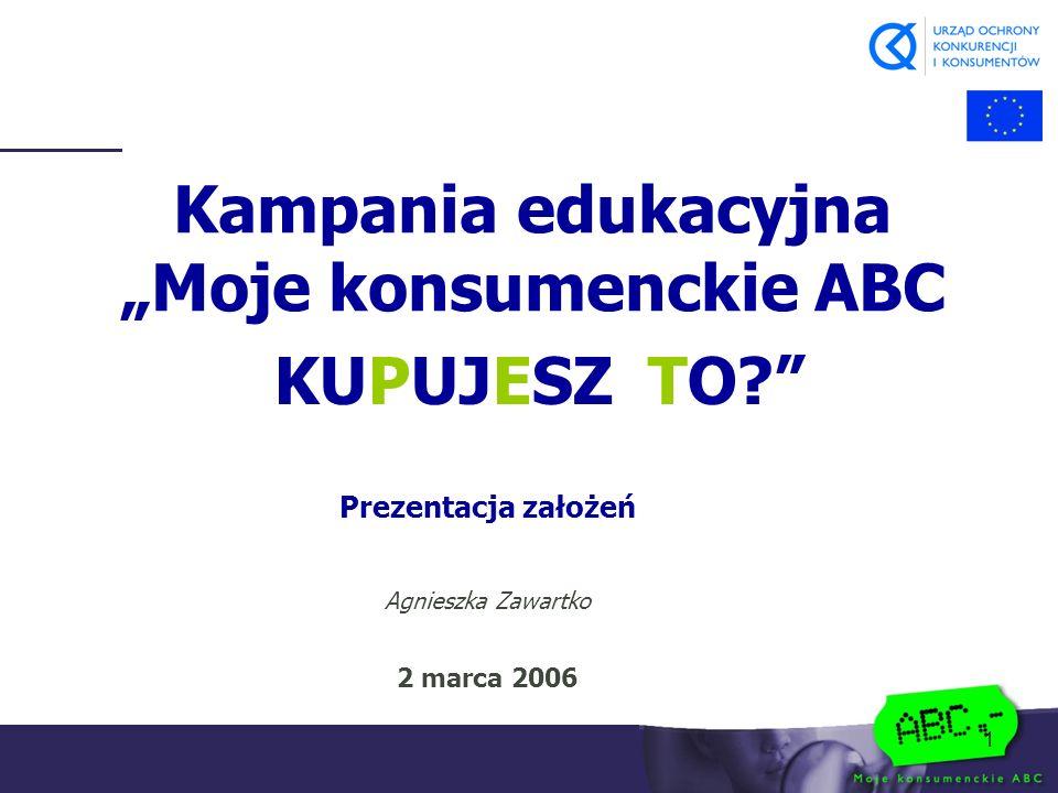 """1 Kampania edukacyjna """"Moje konsumenckie ABC KUPUJESZ TO? Prezentacja założeń Agnieszka Zawartko 2 marca 2006"""