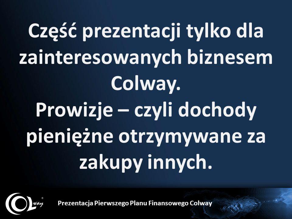 Część prezentacji tylko dla zainteresowanych biznesem Colway. Prowizje – czyli dochody pieniężne otrzymywane za zakupy innych. Prezentacja Pierwszego