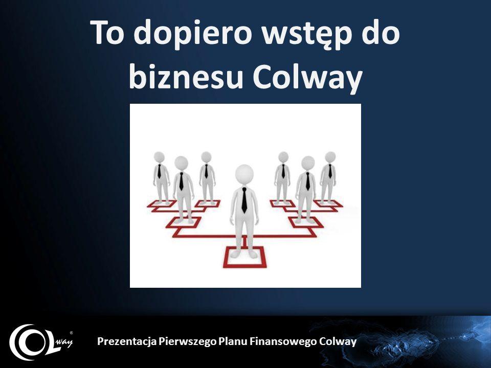 Naucz ich by zrobili to samo – znaleźli 3, 4, 5 osób zainteresowanych dystrybucją Niech zawrą z nimi umowy i niech do Ciebie ich przyprowadzą po nauki, materiały i produkty Prezentacja Pierwszego Planu Finansowego Colway