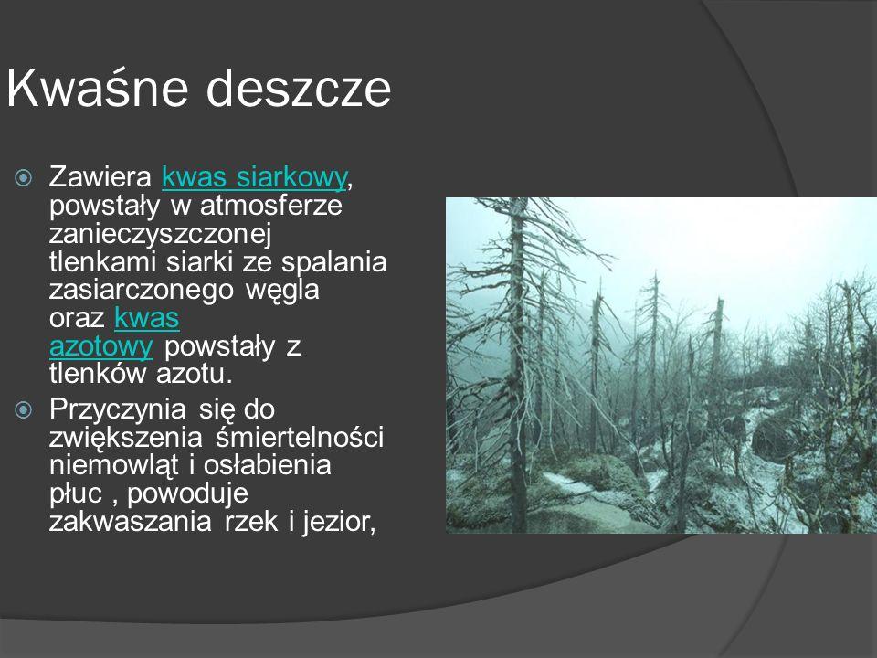 Kwaśne deszcze  Zawiera kwas siarkowy, powstały w atmosferze zanieczyszczonej tlenkami siarki ze spalania zasiarczonego węgla oraz kwas azotowy powstały z tlenków azotu.kwas siarkowykwas azotowy  Przyczynia się do zwiększenia śmiertelności niemowląt i osłabienia płuc, powoduje zakwaszania rzek i jezior,