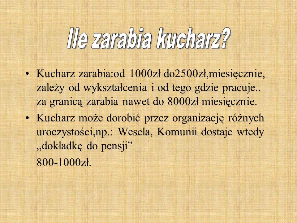 Kucharz zarabia:od 1000zł do2500zł,miesięcznie, zależy od wykształcenia i od tego gdzie pracuje..