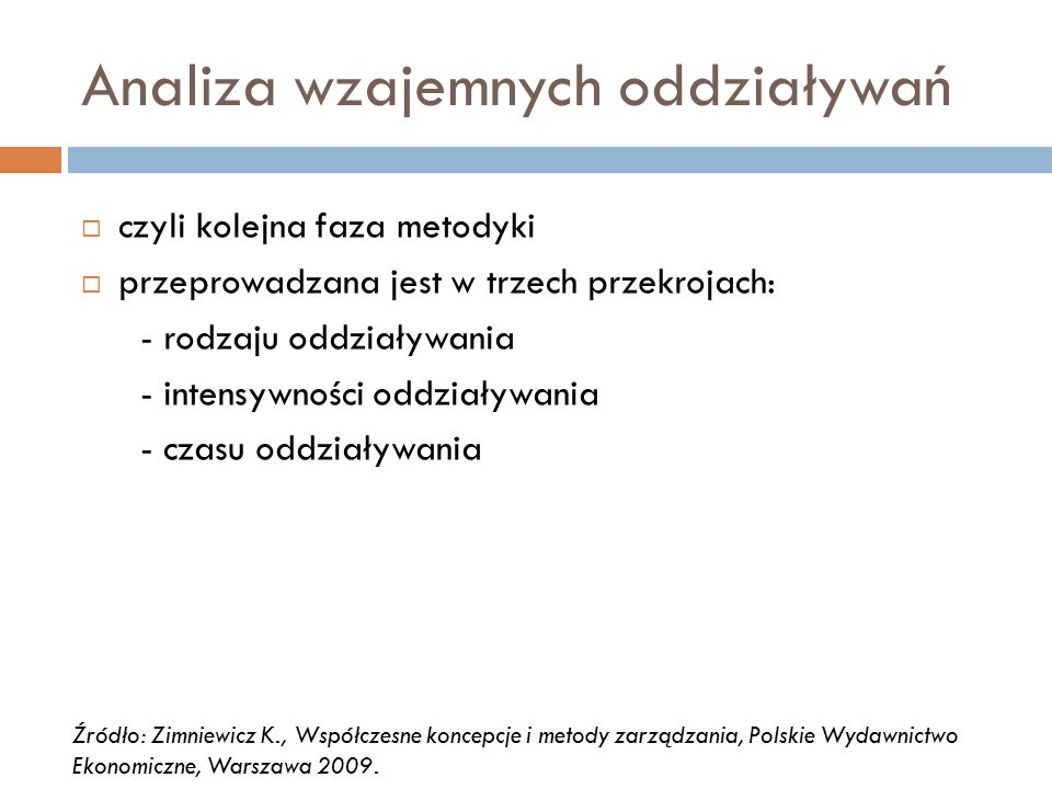 Analiza wzajemnych oddziaływań  czyli kolejna faza metodyki  przeprowadzana jest w trzech przekrojach: - rodzaju oddziaływania - intensywności oddziaływania - czasu oddziaływania Źródło: Zimniewicz K., Współczesne koncepcje i metody zarządzania, Polskie Wydawnictwo Ekonomiczne, Warszawa 2009.