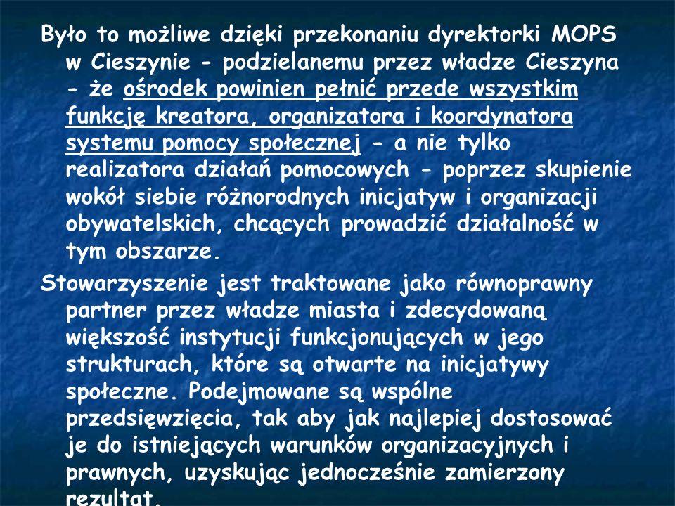 Było to możliwe dzięki przekonaniu dyrektorki MOPS w Cieszynie - podzielanemu przez władze Cieszyna - że ośrodek powinien pełnić przede wszystkim funkcję kreatora, organizatora i koordynatora systemu pomocy społecznej - a nie tylko realizatora działań pomocowych - poprzez skupienie wokół siebie różnorodnych inicjatyw i organizacji obywatelskich, chcących prowadzić działalność w tym obszarze.
