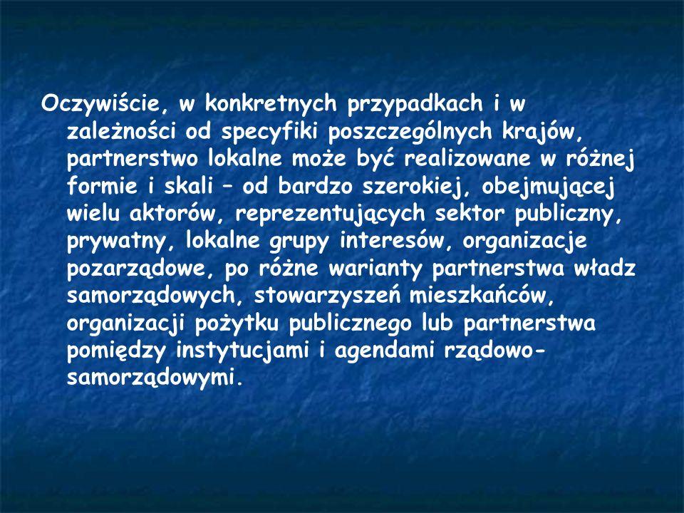 Oczywiście, w konkretnych przypadkach i w zależności od specyfiki poszczególnych krajów, partnerstwo lokalne może być realizowane w różnej formie i skali – od bardzo szerokiej, obejmującej wielu aktorów, reprezentujących sektor publiczny, prywatny, lokalne grupy interesów, organizacje pozarządowe, po różne warianty partnerstwa władz samorządowych, stowarzyszeń mieszkańców, organizacji pożytku publicznego lub partnerstwa pomiędzy instytucjami i agendami rządowo- samorządowymi.