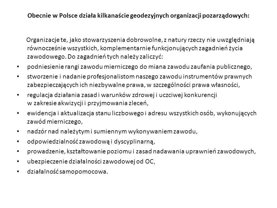 Obecnie w Polsce działa kilkanaście geodezyjnych organizacji pozarządowych: Organizacje te, jako stowarzyszenia dobrowolne, z natury rzeczy nie uwzględniają równocześnie wszystkich, komplementarnie funkcjonujących zagadnień życia zawodowego.